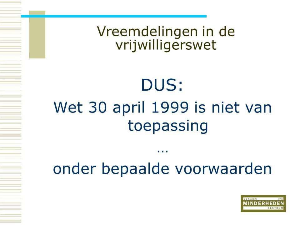 Vreemdelingen in de vrijwilligerswet DUS: Wet 30 april 1999 is niet van toepassing … onder bepaalde voorwaarden
