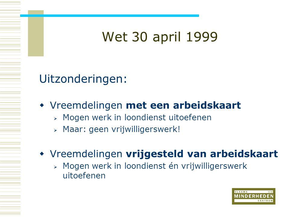 Wet 30 april 1999 Uitzonderingen:  Vreemdelingen met een arbeidskaart  Mogen werk in loondienst uitoefenen  Maar: geen vrijwilligerswerk.