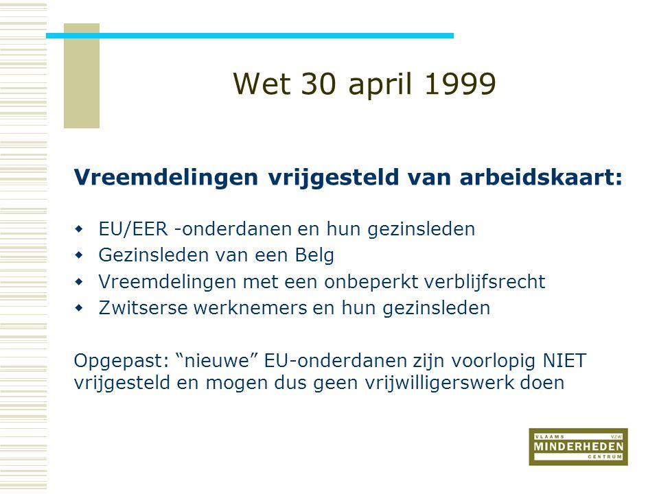 Wet 30 april 1999 Vreemdelingen vrijgesteld van arbeidskaart:  EU/EER -onderdanen en hun gezinsleden  Gezinsleden van een Belg  Vreemdelingen met een onbeperkt verblijfsrecht  Zwitserse werknemers en hun gezinsleden Opgepast: nieuwe EU-onderdanen zijn voorlopig NIET vrijgesteld en mogen dus geen vrijwilligerswerk doen