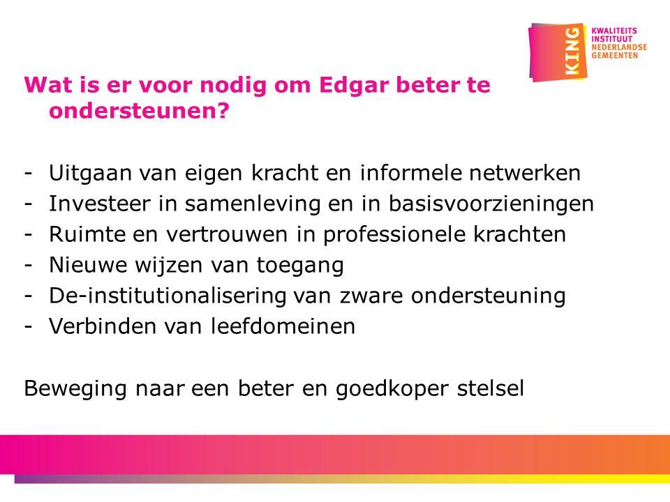 Wat is er voor nodig om Edgar beter te ondersteunen? - Uitgaan van eigen kracht en informele netwerken -Investeer in samenleving en in basisvoorzienin