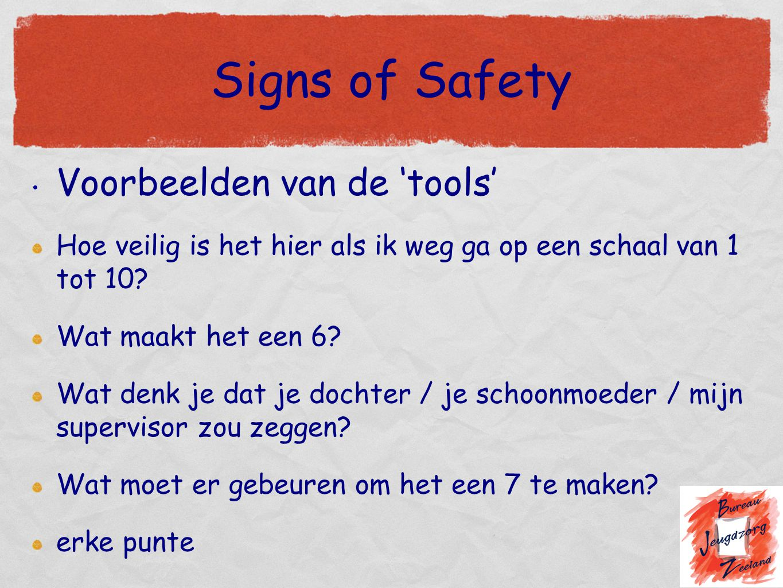 Signs of Safety Voorbeelden van de 'tools' Hoe veilig is het hier als ik weg ga op een schaal van 1 tot 10? Wat maakt het een 6? Wat denk je dat je do