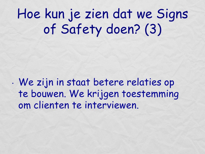 Hoe kun je zien dat we Signs of Safety doen? (3) We zijn in staat betere relaties op te bouwen. We krijgen toestemming om clienten te interviewen.