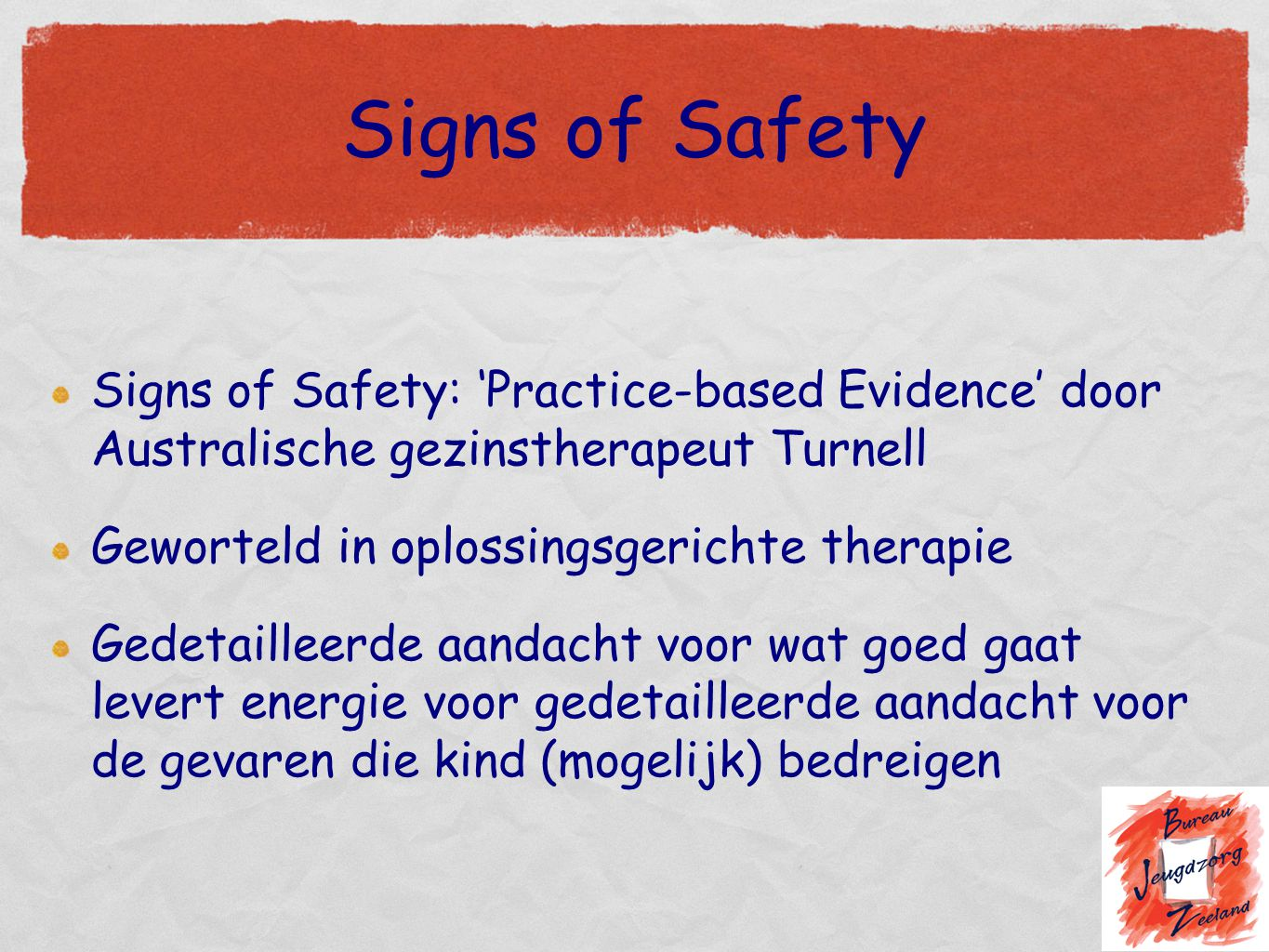 Signs of Safety Signs of Safety: 'Practice-based Evidence' door Australische gezinstherapeut Turnell Geworteld in oplossingsgerichte therapie Gedetail