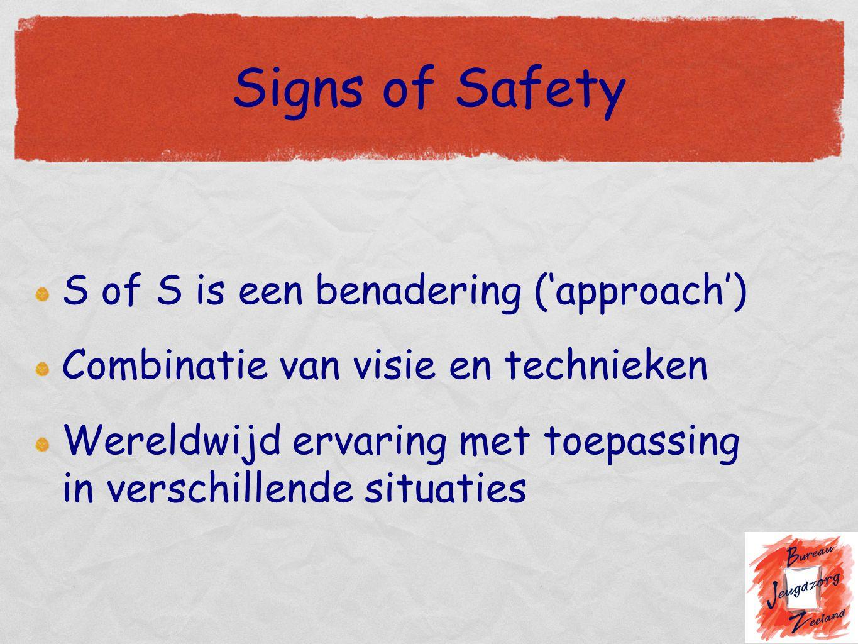 Signs of Safety S of S is een benadering ('approach') Combinatie van visie en technieken Wereldwijd ervaring met toepassing in verschillende situaties