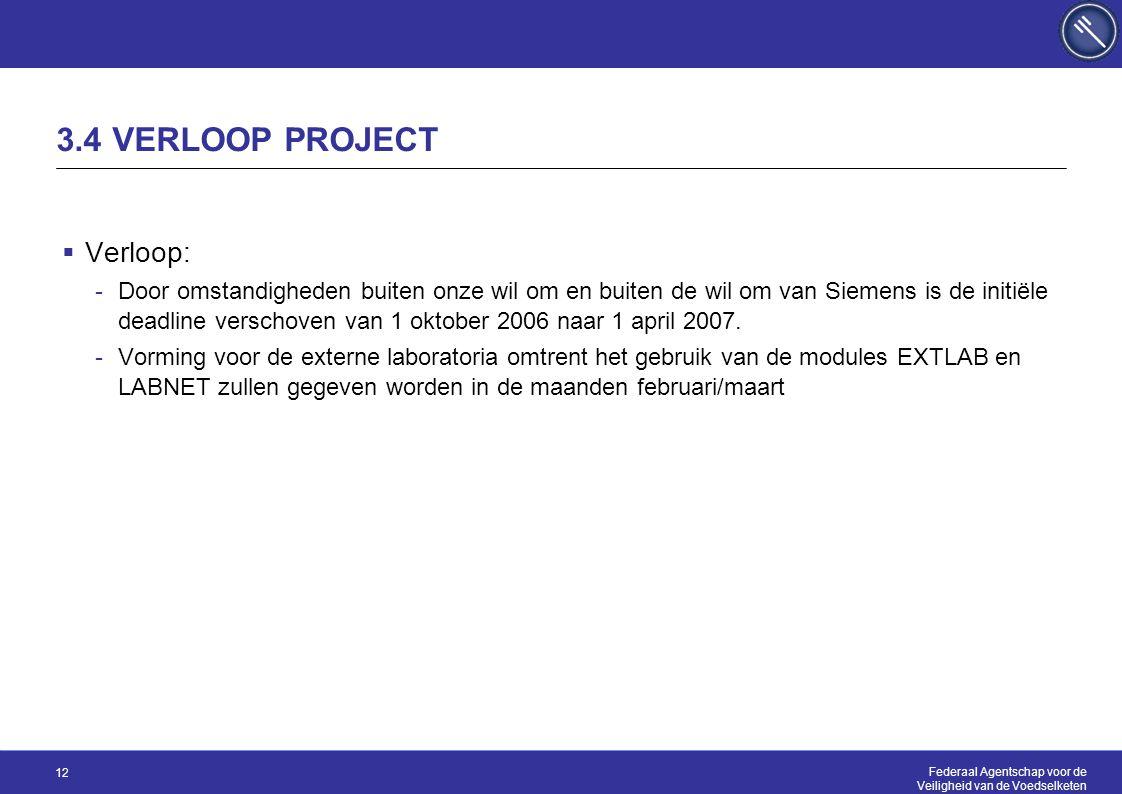 Federaal Agentschap voor de Veiligheid van de Voedselketen 12 3.4 VERLOOP PROJECT  Verloop: -Door omstandigheden buiten onze wil om en buiten de wil om van Siemens is de initiële deadline verschoven van 1 oktober 2006 naar 1 april 2007.