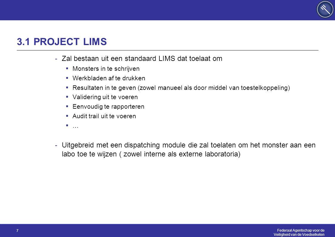 Federaal Agentschap voor de Veiligheid van de Voedselketen 7 3.1 PROJECT LIMS -Zal bestaan uit een standaard LIMS dat toelaat om  Monsters in te schrijven  Werkbladen af te drukken  Resultaten in te geven (zowel manueel als door middel van toestelkoppeling)  Validering uit te voeren  Eenvoudig te rapporteren  Audit trail uit te voeren  … -Uitgebreid met een dispatching module die zal toelaten om het monster aan een labo toe te wijzen ( zowel interne als externe laboratoria)