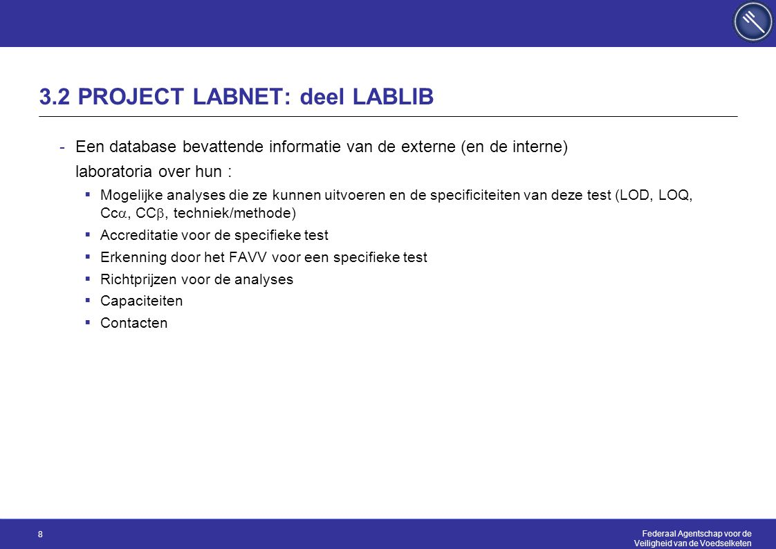 Federaal Agentschap voor de Veiligheid van de Voedselketen 8 3.2 PROJECT LABNET: deel LABLIB -Een database bevattende informatie van de externe (en de interne) laboratoria over hun :  Mogelijke analyses die ze kunnen uitvoeren en de specificiteiten van deze test (LOD, LOQ, Cc , CC , techniek/methode)  Accreditatie voor de specifieke test  Erkenning door het FAVV voor een specifieke test  Richtprijzen voor de analyses  Capaciteiten  Contacten