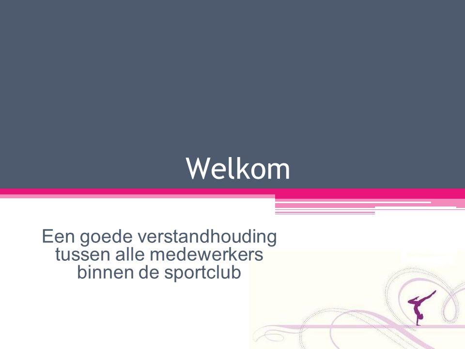 Welkom Een goede verstandhouding tussen alle medewerkers binnen de sportclub