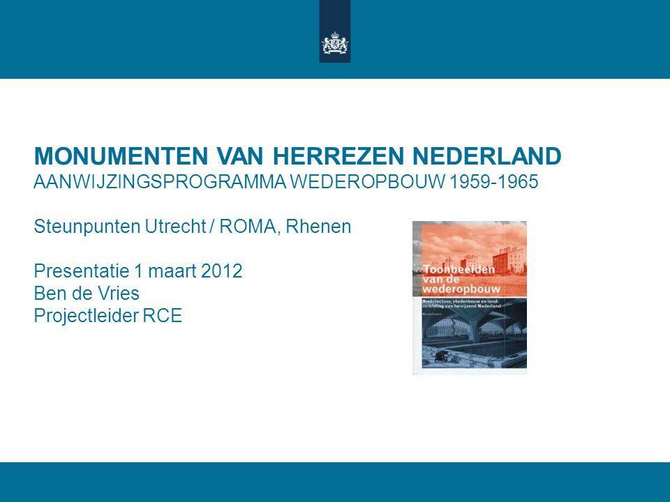 MONUMENTEN VAN HERREZEN NEDERLAND AANWIJZINGSPROGRAMMA WEDEROPBOUW 1959-1965 Steunpunten Utrecht / ROMA, Rhenen Presentatie 1 maart 2012 Ben de Vries