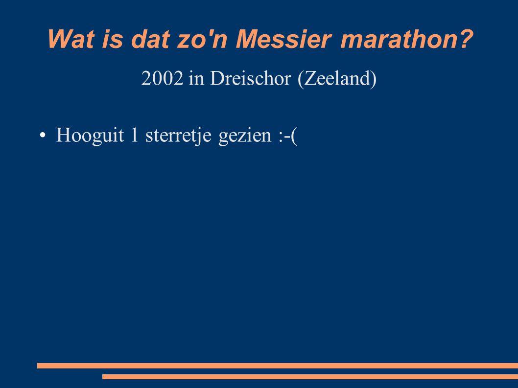 Wat is dat zo n Messier marathon 2002 in Dreischor (Zeeland) Hooguit 1 sterretje gezien :-(