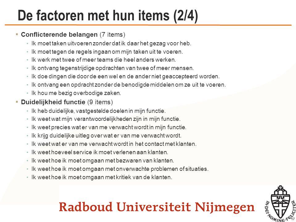 17 De factoren met hun items (2/4)  Conflicterende belangen (7 items) Ik moet taken uitvoeren zonder dat ik daar het gezag voor heb. Ik moet tegen de