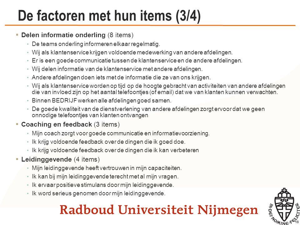 18 De factoren met hun items (3/4)  Delen informatie onderling (8 items) De teams onderling informeren elkaar regelmatig. Wij als klantenservice krij