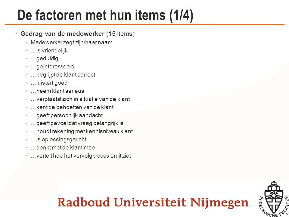 5 De factoren met hun items (1/4)  Gedrag van de medewerker (15 items) Medewerker zegt zijn/haar naam …is vriendelijk …geduldig …geïnteresseerd …begr