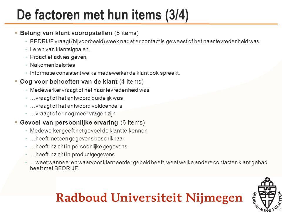 7 De factoren met hun items (3/4)  Belang van klant vooropstellen (5 items) BEDRIJF vraagt (bijvoorbeeld) week nadat er contact is geweest of het naa