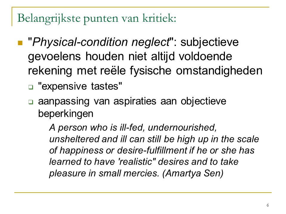 6 Belangrijkste punten van kritiek: Physical-condition neglect : subjectieve gevoelens houden niet altijd voldoende rekening met reële fysische omstandigheden  expensive tastes  aanpassing van aspiraties aan objectieve beperkingen A person who is ill-fed, undernourished, unsheltered and ill can still be high up in the scale of happiness or desire-fulfillment if he or she has learned to have realistic desires and to take pleasure in small mercies.