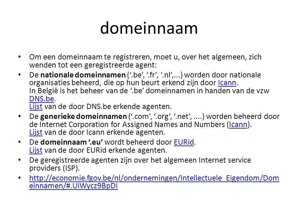 domeinnaam Om een domeinnaam te registreren, moet u, over het algemeen, zich wenden tot een geregistreerde agent: De nationale domeinnamen ('.be', '.fr', '.nl',...) worden door nationale organisaties beheerd, die op hun beurt erkend zijn door Icann.