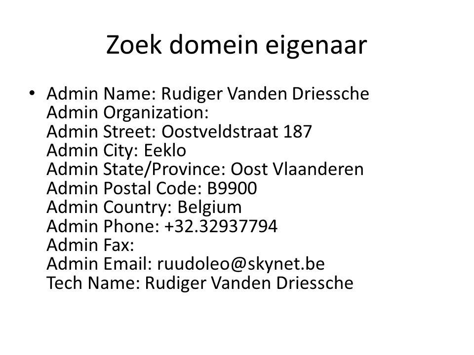 Zoek domein eigenaar Admin Name: Rudiger Vanden Driessche Admin Organization: Admin Street: Oostveldstraat 187 Admin City: Eeklo Admin State/Province: Oost Vlaanderen Admin Postal Code: B9900 Admin Country: Belgium Admin Phone: +32.32937794 Admin Fax: Admin Email: ruudoleo@skynet.be Tech Name: Rudiger Vanden Driessche