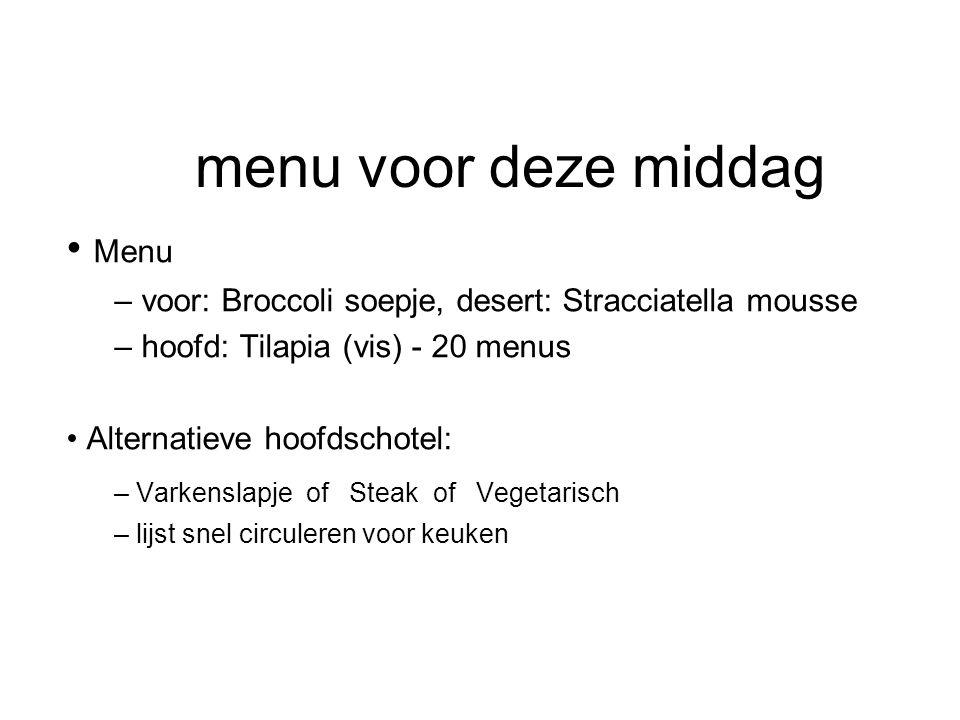 menu voor deze middag Menu – voor: Broccoli soepje, desert: Stracciatella mousse – hoofd: Tilapia (vis) - 20 menus Alternatieve hoofdschotel: – Varkenslapje of Steak of Vegetarisch – lijst snel circuleren voor keuken