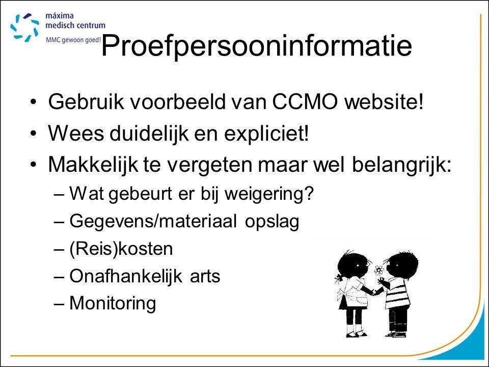 Proefpersooninformatie Gebruik voorbeeld van CCMO website! Wees duidelijk en expliciet! Makkelijk te vergeten maar wel belangrijk: –Wat gebeurt er bij