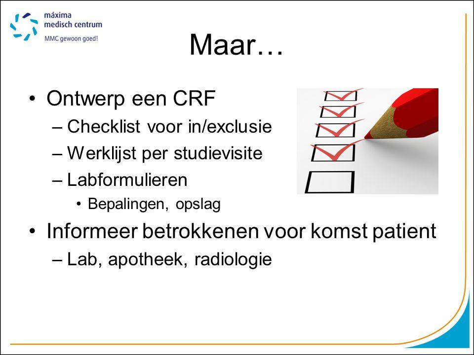 Maar… Ontwerp een CRF –Checklist voor in/exclusie –Werklijst per studievisite –Labformulieren Bepalingen, opslag Informeer betrokkenen voor komst pati