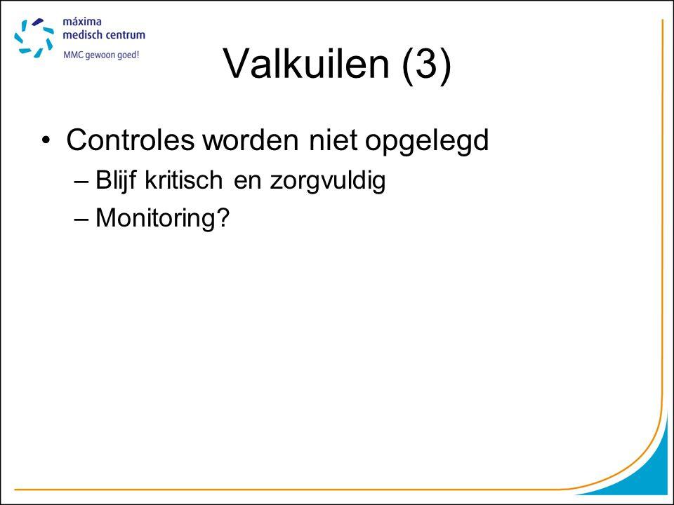 Valkuilen (3) Controles worden niet opgelegd –Blijf kritisch en zorgvuldig –Monitoring?