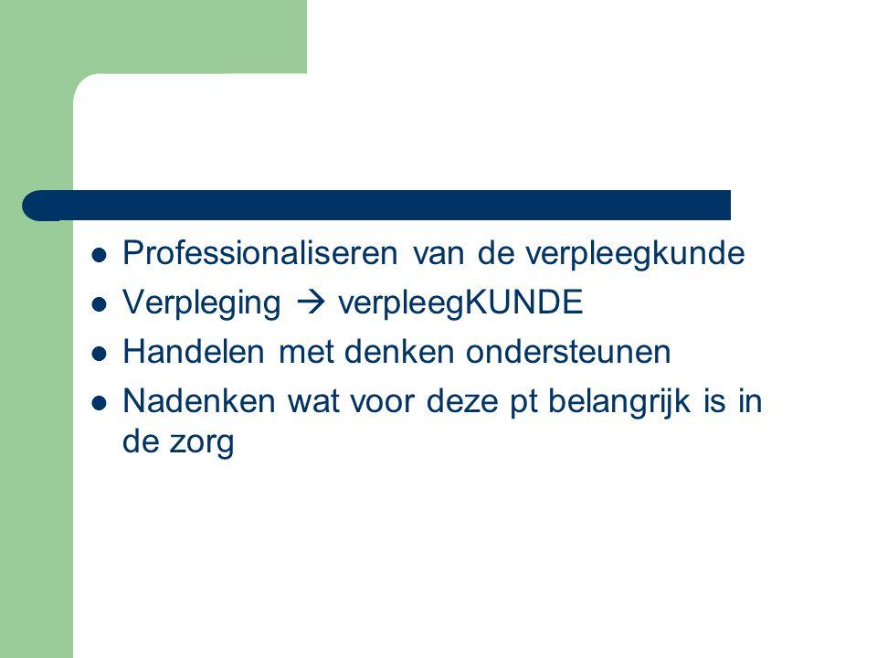 Professionaliseren van de verpleegkunde Verpleging  verpleegKUNDE Handelen met denken ondersteunen Nadenken wat voor deze pt belangrijk is in de zorg