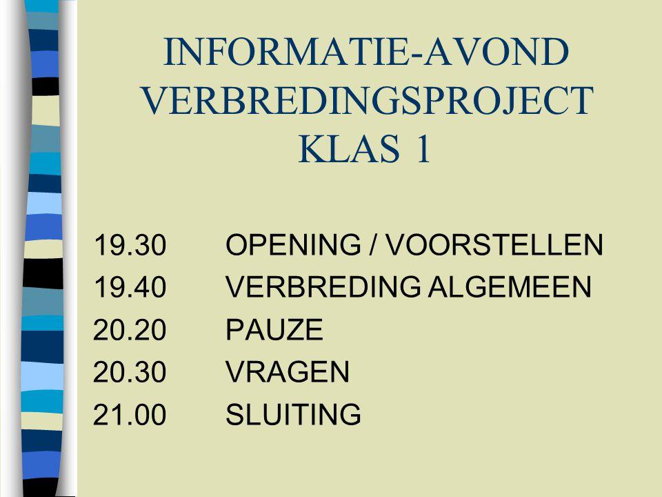 INFORMATIE-AVOND VERBREDINGSPROJECT KLAS 1 19.30OPENING / VOORSTELLEN 19.40VERBREDING ALGEMEEN 20.20PAUZE 20.30VRAGEN 21.00SLUITING