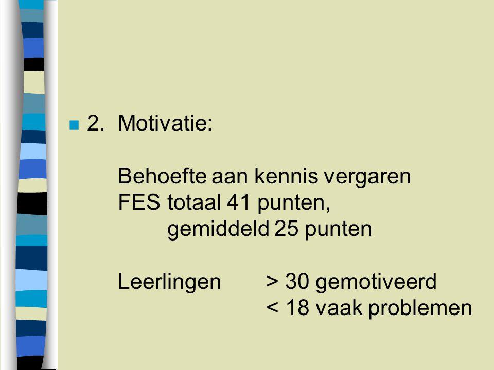 n 2.Motivatie: Behoefte aan kennis vergaren FEStotaal 41 punten, gemiddeld 25 punten Leerlingen> 30 gemotiveerd < 18 vaak problemen