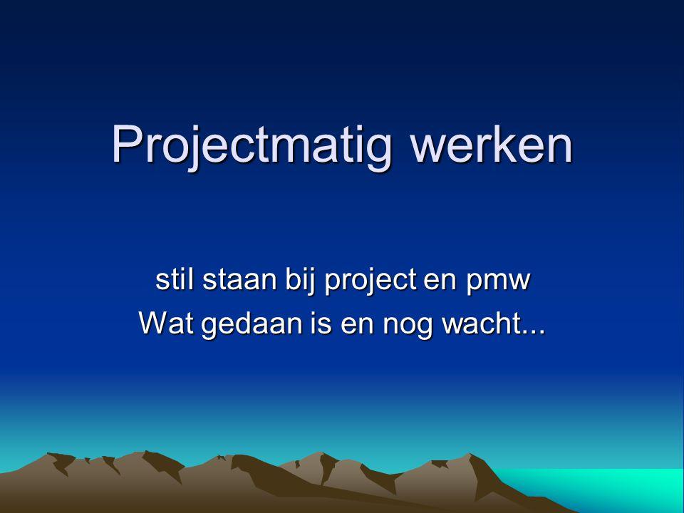 Projectmatig werken stiI staan bij project en pmw Wat gedaan is en nog wacht...