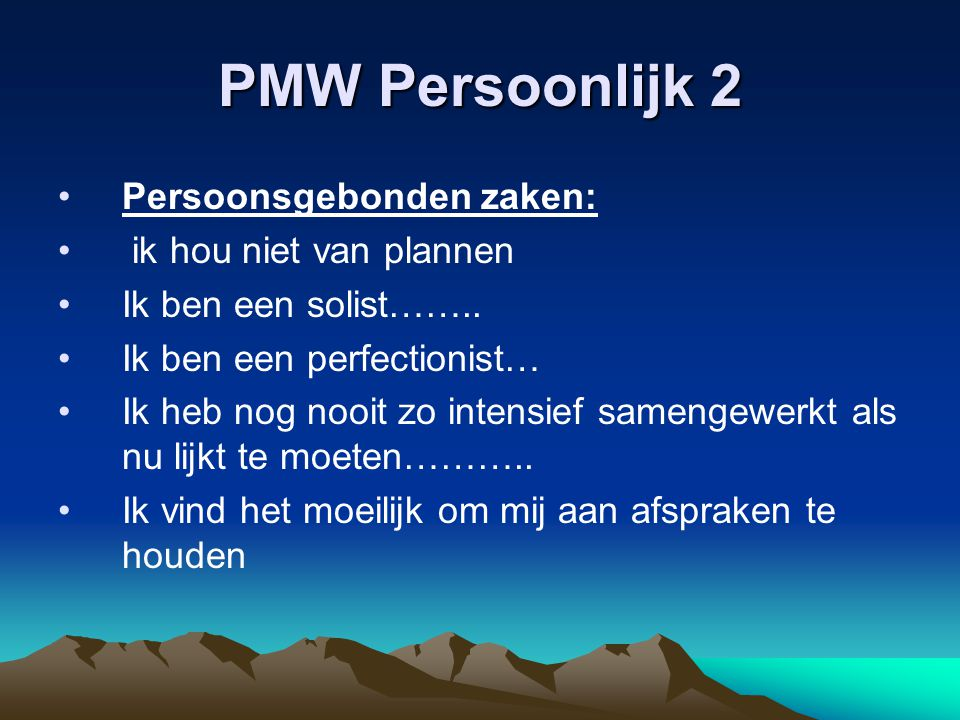 PMW Persoonlijk 2 Persoonsgebonden zaken: ik hou niet van plannen Ik ben een solist…….. Ik ben een perfectionist… Ik heb nog nooit zo intensief sameng