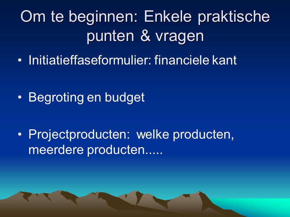 Om te beginnen: Enkele praktische punten & vragen Initiatieffaseformulier: financiele kant Begroting en budget Projectproducten: welke producten, meerdere producten.....