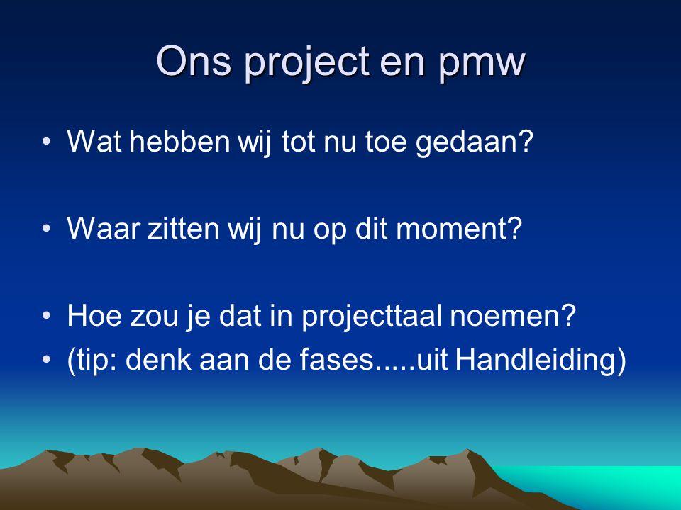 Ons project en pmw Wat hebben wij tot nu toe gedaan? Waar zitten wij nu op dit moment? Hoe zou je dat in projecttaal noemen? (tip: denk aan de fases..