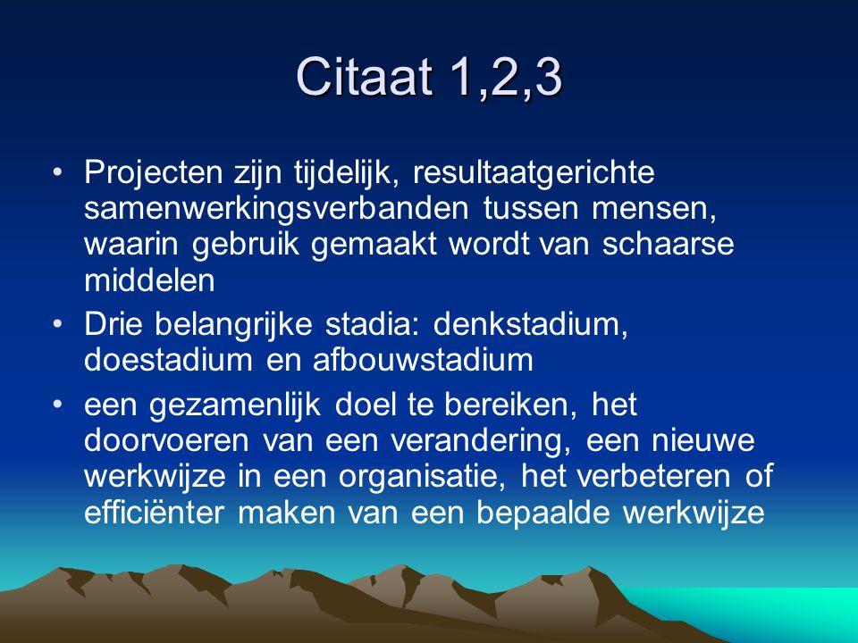 Citaat 1,2,3 Projecten zijn tijdelijk, resultaatgerichte samenwerkingsverbanden tussen mensen, waarin gebruik gemaakt wordt van schaarse middelen Drie
