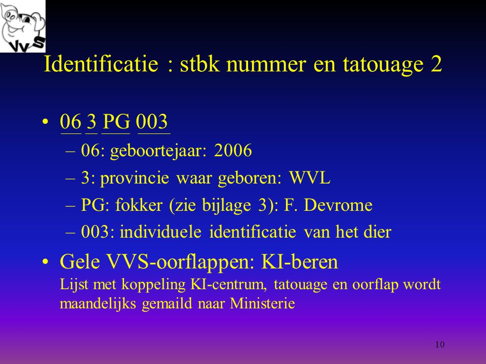 10 Identificatie : stbk nummer en tatouage 2 06 3 PG 003 –06: geboortejaar: 2006 –3: provincie waar geboren: WVL –PG: fokker (zie bijlage 3): F.