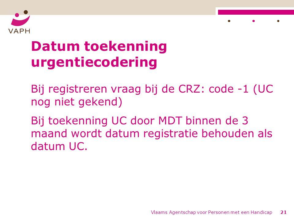 Vlaams Agentschap voor Personen met een Handicap21 Datum toekenning urgentiecodering Bij registreren vraag bij de CRZ: code -1 (UC nog niet gekend) Bij toekenning UC door MDT binnen de 3 maand wordt datum registratie behouden als datum UC.
