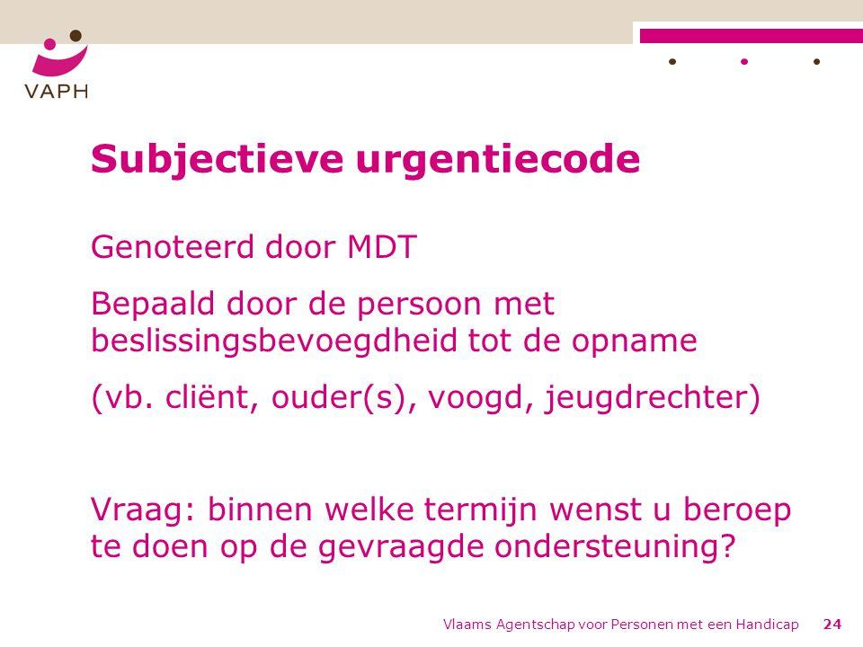 Vlaams Agentschap voor Personen met een Handicap24 Subjectieve urgentiecode Genoteerd door MDT Bepaald door de persoon met beslissingsbevoegdheid tot de opname (vb.