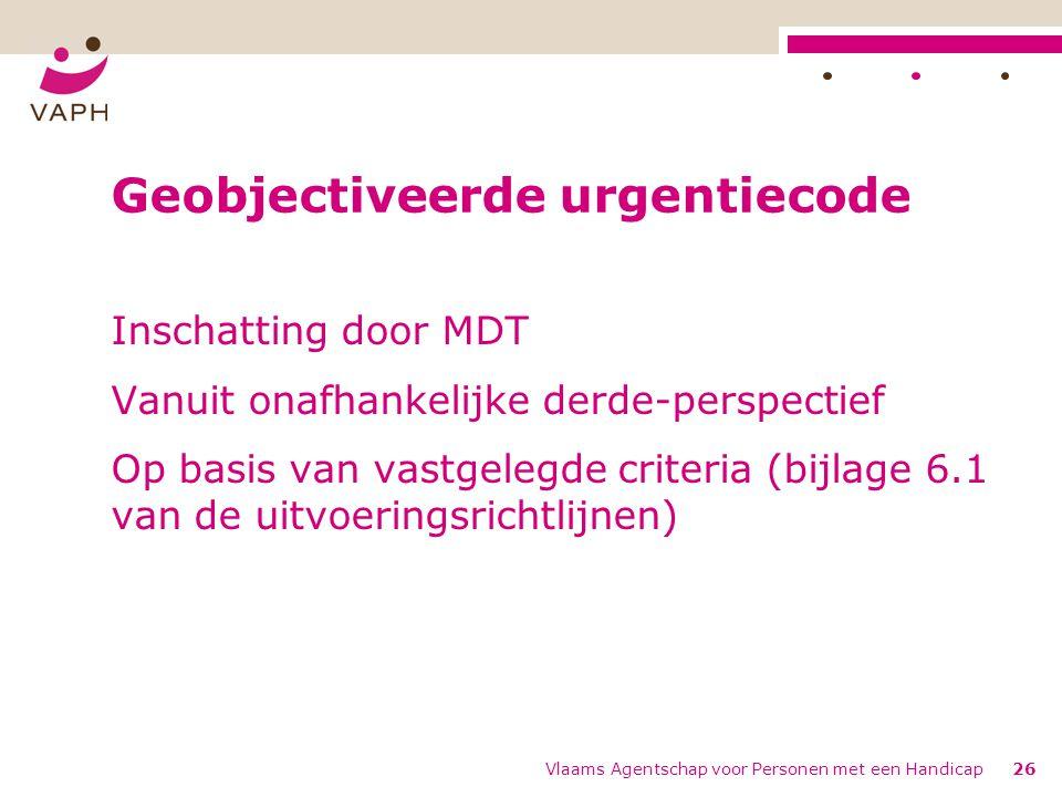 Vlaams Agentschap voor Personen met een Handicap26 Geobjectiveerde urgentiecode Inschatting door MDT Vanuit onafhankelijke derde-perspectief Op basis van vastgelegde criteria (bijlage 6.1 van de uitvoeringsrichtlijnen)