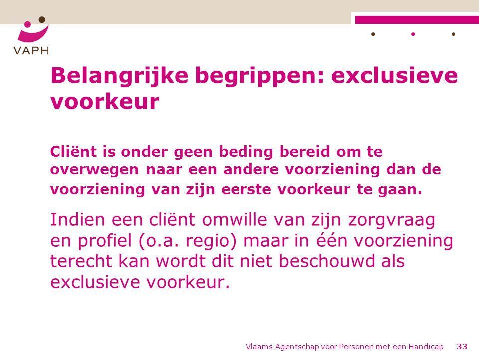 Vlaams Agentschap voor Personen met een Handicap33 Belangrijke begrippen: exclusieve voorkeur Cliënt is onder geen beding bereid om te overwegen naar een andere voorziening dan de voorziening van zijn eerste voorkeur te gaan.