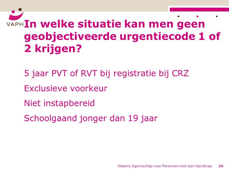 Vlaams Agentschap voor Personen met een Handicap36 In welke situatie kan men geen geobjectiveerde urgentiecode 1 of 2 krijgen.