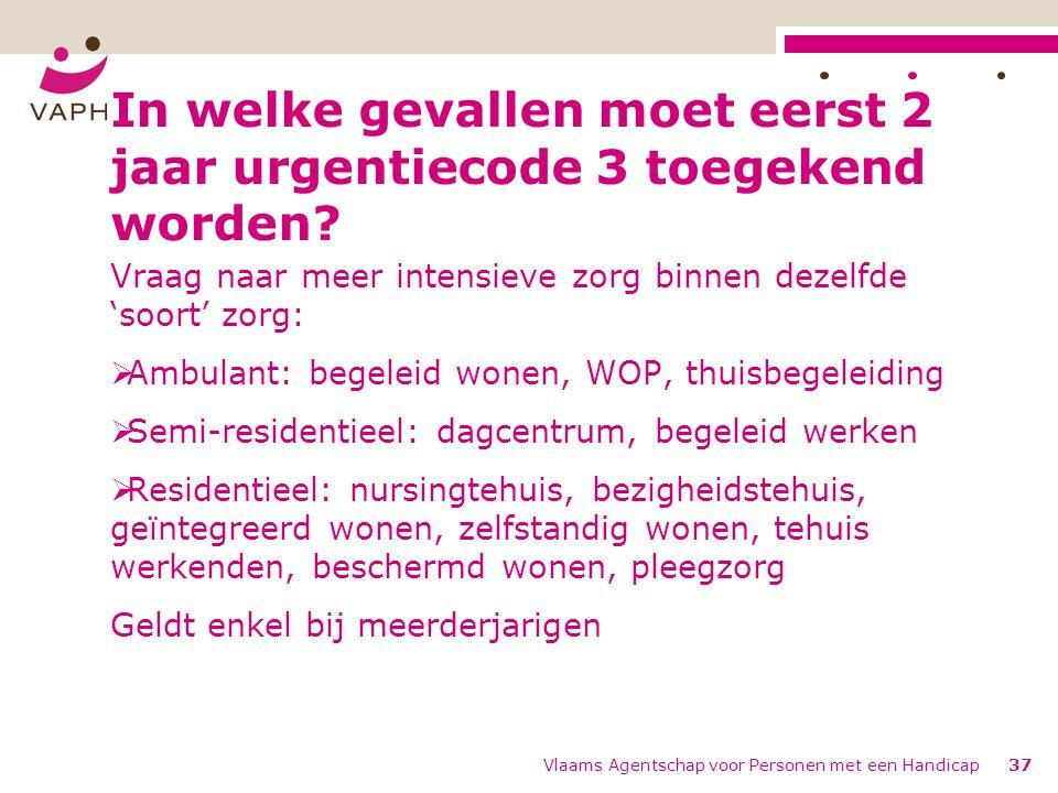 Vlaams Agentschap voor Personen met een Handicap37 In welke gevallen moet eerst 2 jaar urgentiecode 3 toegekend worden.