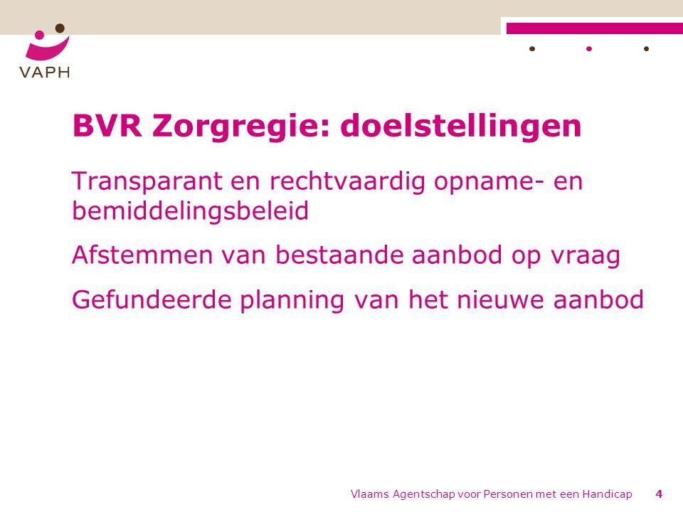 Vlaams Agentschap voor Personen met een Handicap4 BVR Zorgregie: doelstellingen Transparant en rechtvaardig opname- en bemiddelingsbeleid Afstemmen van bestaande aanbod op vraag Gefundeerde planning van het nieuwe aanbod