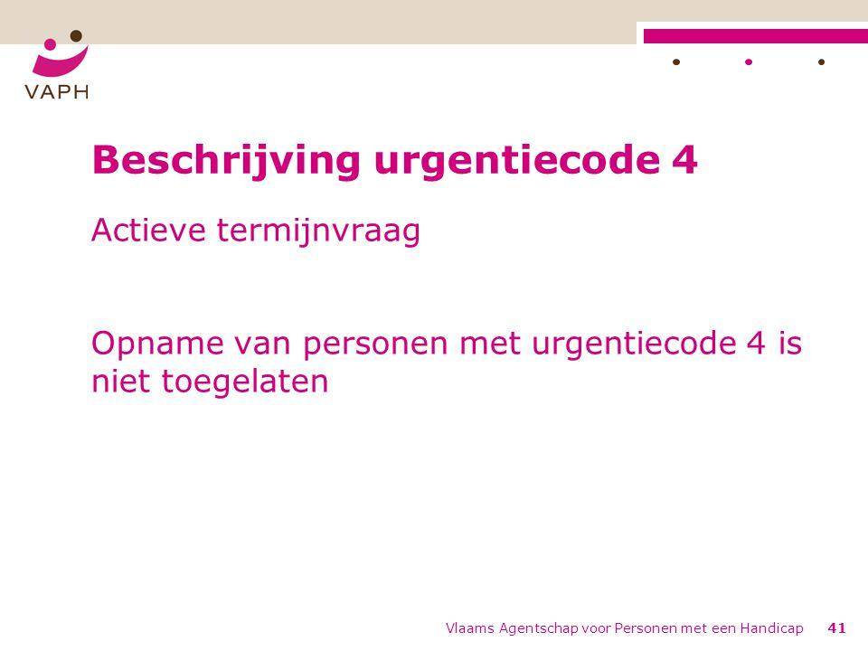 Vlaams Agentschap voor Personen met een Handicap41 Beschrijving urgentiecode 4 Actieve termijnvraag Opname van personen met urgentiecode 4 is niet toegelaten