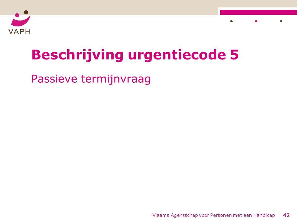 Vlaams Agentschap voor Personen met een Handicap42 Beschrijving urgentiecode 5 Passieve termijnvraag