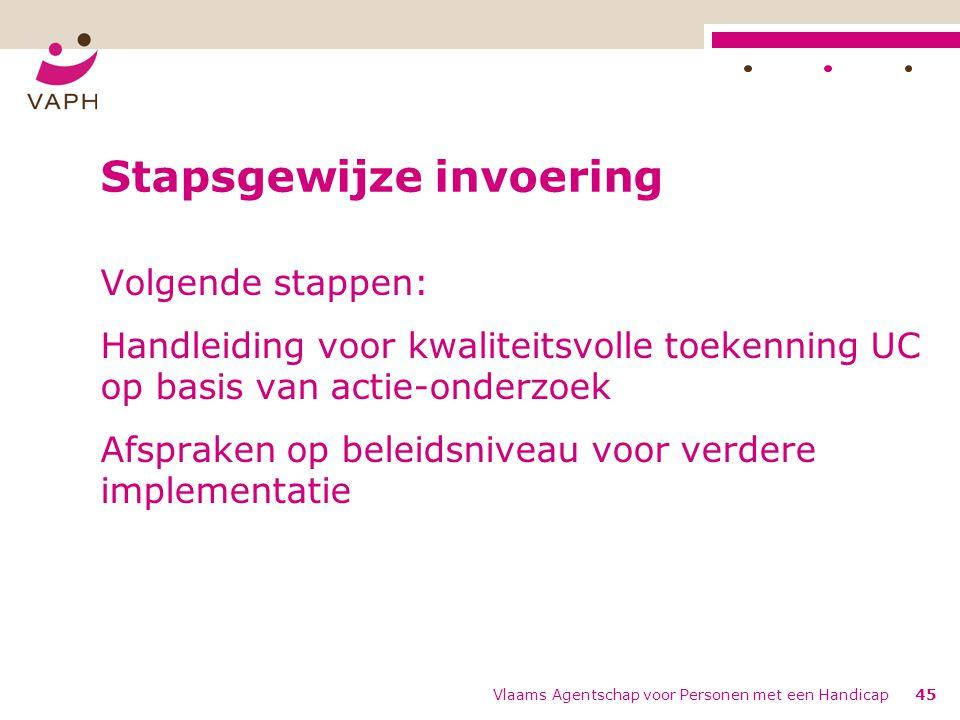 Vlaams Agentschap voor Personen met een Handicap45 Stapsgewijze invoering Volgende stappen: Handleiding voor kwaliteitsvolle toekenning UC op basis van actie-onderzoek Afspraken op beleidsniveau voor verdere implementatie