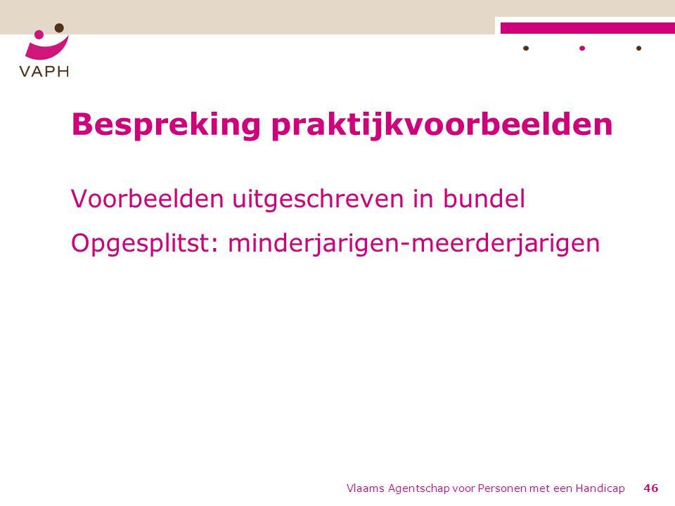 Vlaams Agentschap voor Personen met een Handicap46 Bespreking praktijkvoorbeelden Voorbeelden uitgeschreven in bundel Opgesplitst: minderjarigen-meerderjarigen