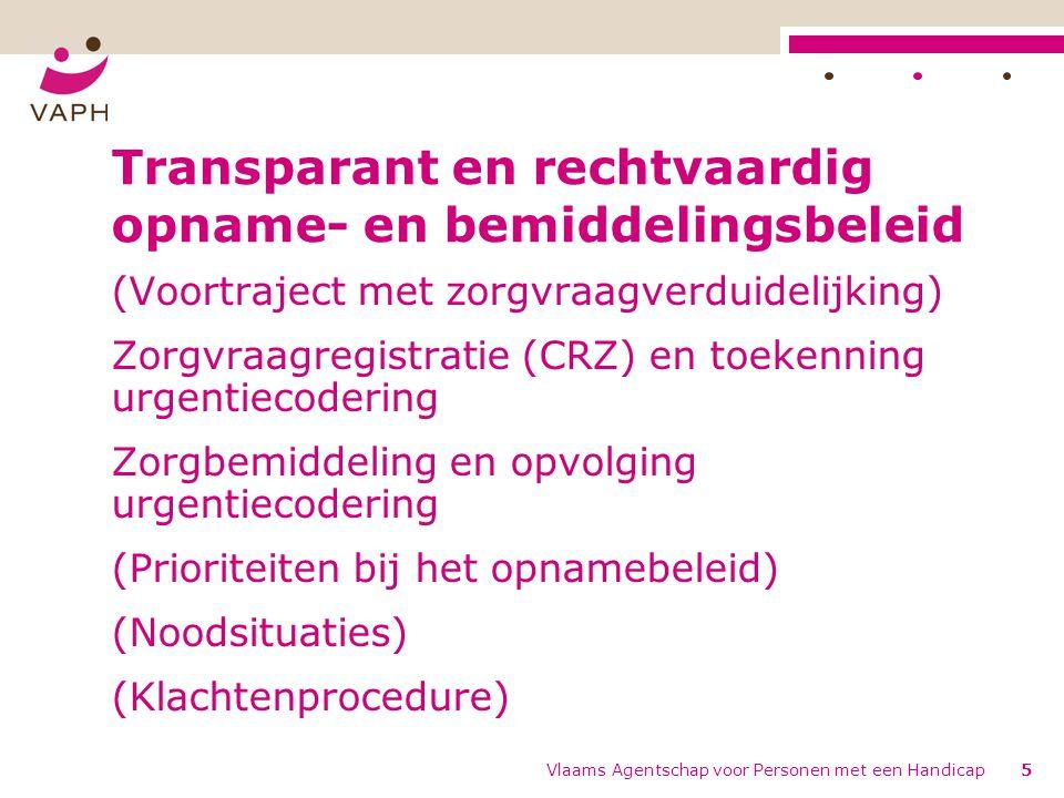 Vlaams Agentschap voor Personen met een Handicap5 Transparant en rechtvaardig opname- en bemiddelingsbeleid (Voortraject met zorgvraagverduidelijking) Zorgvraagregistratie (CRZ) en toekenning urgentiecodering Zorgbemiddeling en opvolging urgentiecodering (Prioriteiten bij het opnamebeleid) (Noodsituaties) (Klachtenprocedure)