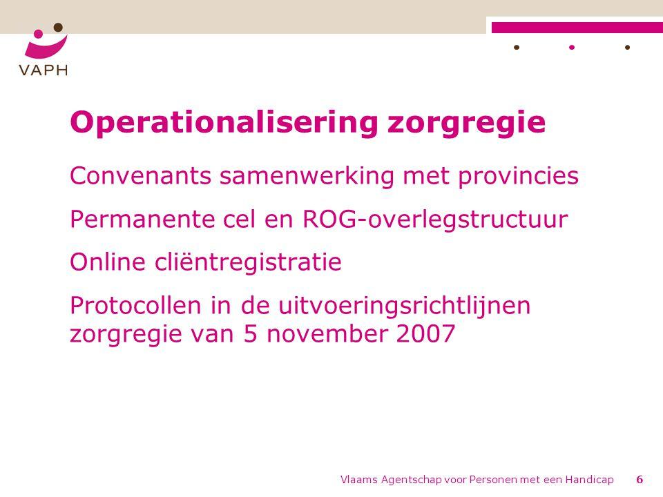 Vlaams Agentschap voor Personen met een Handicap6 Operationalisering zorgregie Convenants samenwerking met provincies Permanente cel en ROG-overlegstructuur Online cliëntregistratie Protocollen in de uitvoeringsrichtlijnen zorgregie van 5 november 2007