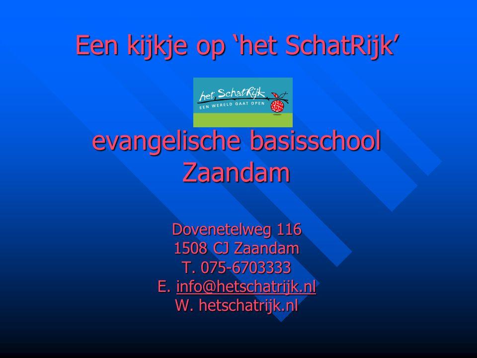 Een kijkje op 'het SchatRijk' evangelische basisschool Zaandam Dovenetelweg 116 1508 CJ Zaandam T. 075-6703333 E. info@hetschatrijk.nl W. hetschatrijk