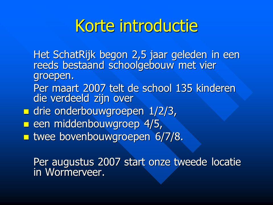 Korte introductie Het SchatRijk begon 2,5 jaar geleden in een reeds bestaand schoolgebouw met vier groepen. Per maart 2007 telt de school 135 kinderen