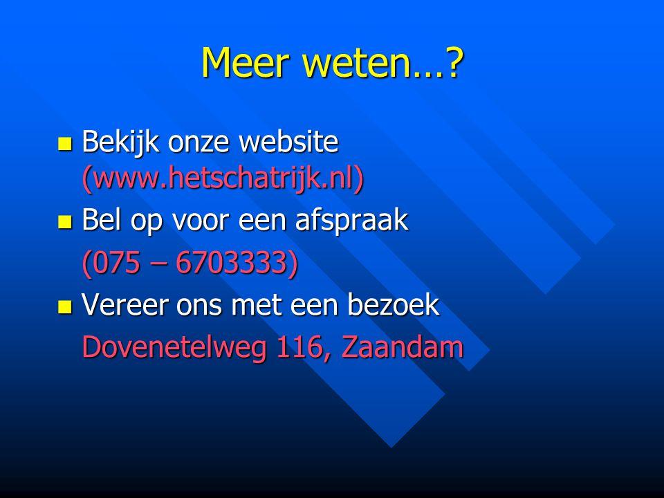 Meer weten…? Bekijk onze website (www.hetschatrijk.nl) Bekijk onze website (www.hetschatrijk.nl) Bel op voor een afspraak Bel op voor een afspraak (07